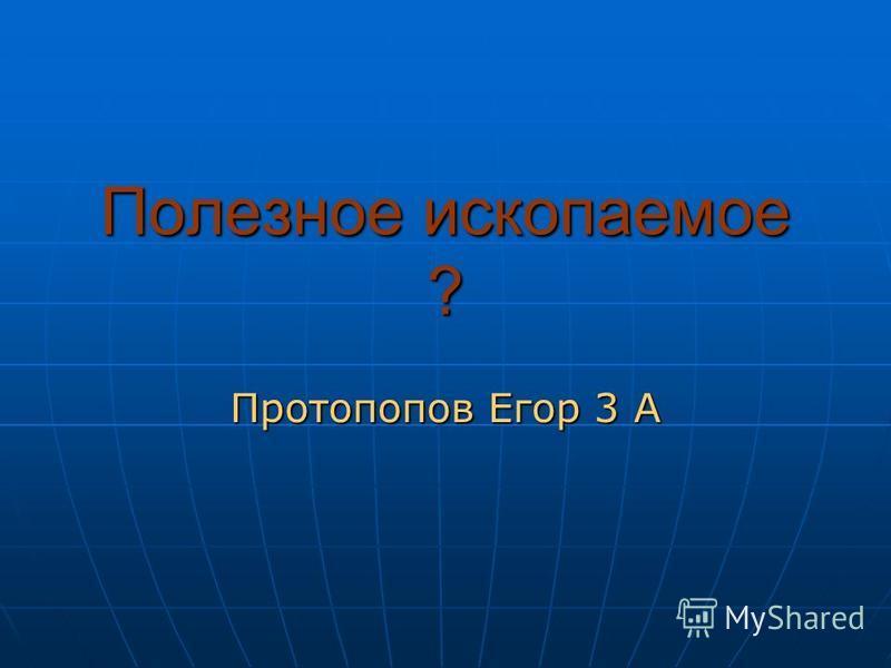 Полезное ископаемое ? Протопопов Егор 3 А