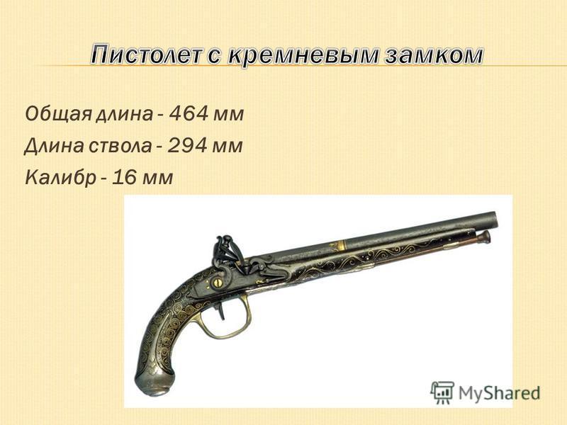Общая длина - 464 мм Длина ствола - 294 мм Калибр - 16 мм