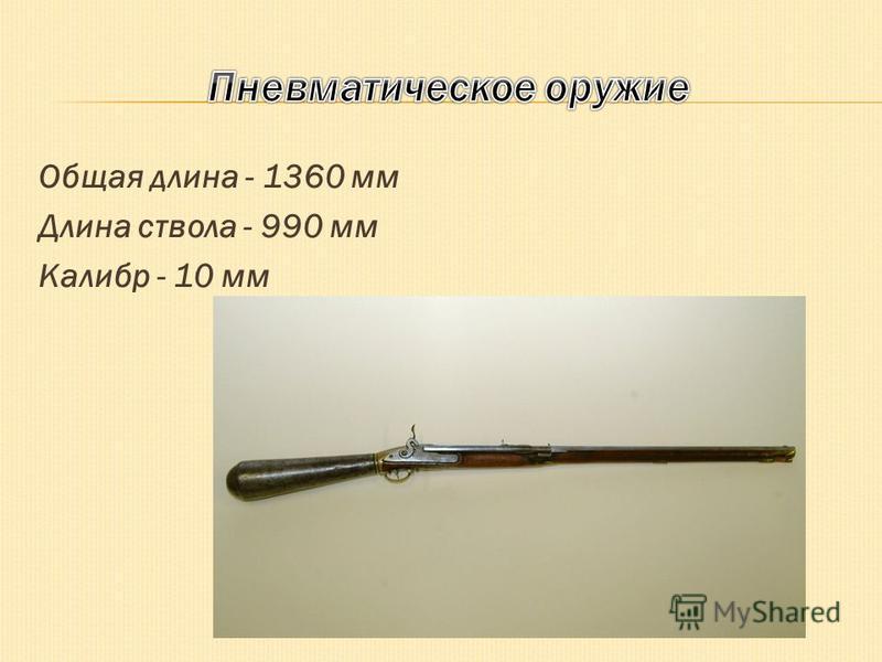 Общая длина - 1360 мм Длина ствола - 990 мм Калибр - 10 мм