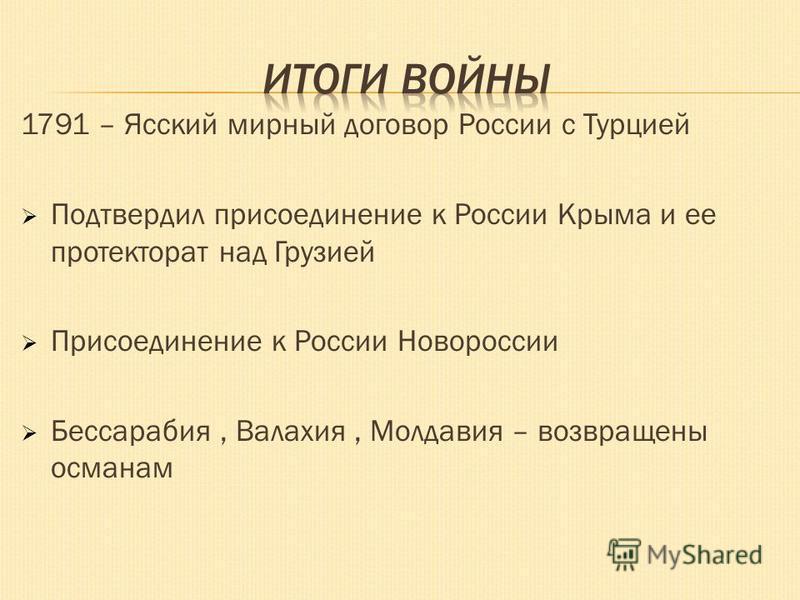 1791 – Ясский мирный договор России с Турцией Подтвердил присоединение к России Крыма и ее протекторат над Грузией Присоединение к России Новороссии Бессарабия, Валахия, Молдавия – возвращены османам
