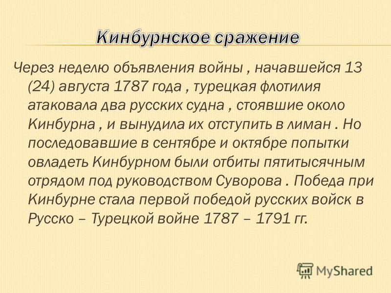 Через неделю объявления войны, начавшейся 13 (24) августа 1787 года, турецкая флотилия атаковала два русских судна, стоявшие около Кинбурна, и вынудила их отступить в лиман. Но последовавшие в сентябре и октябре попытки овладеть Кинбурном были отбиты