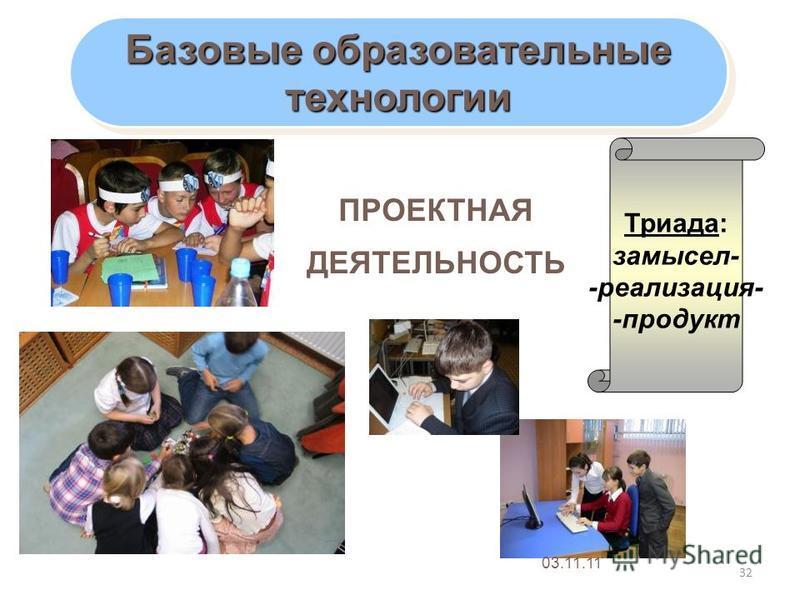 32 Базовые образовательные технологии технологии ПРОЕКТНАЯ ДЕЯТЕЛЬНОСТЬ Триада: замысел- -реализация- -продукт 03.11.11
