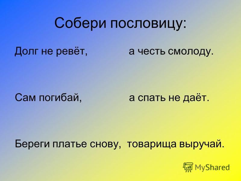 Собери пословицу: Долг не ревёт, а честь смолоду. Сам погибай, а спать не даёт. Береги платье снову, товарища выручай.