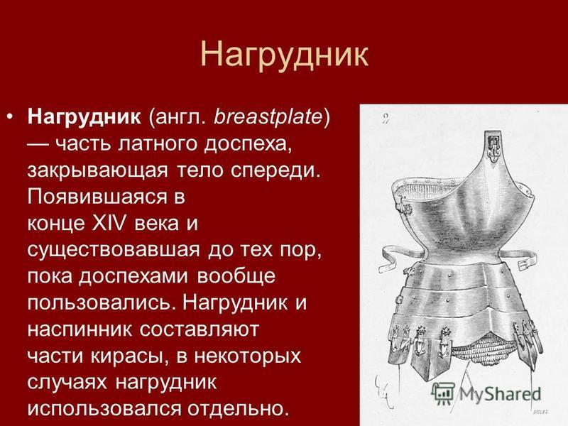 Нагрудник Нагрудник (англ. breastplate) часть латного доспехха, закрывающая тело спереди. Появившаяся в конце XIV века и существовавшая до тех пор, пока доспеххами вообще пользовались. Нагрудник и наспинник составляют части кирасы, в некоторых случая