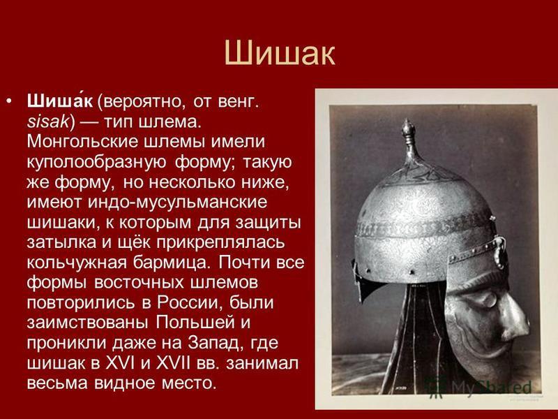 Шишак Шиша́к (вероятно, от венг. sisak) тип шлема. Монгольские шлемы имели куполообразную форму; такую же форму, но несколько ниже, имеют индо-мусульманские шишаки, к которым для защиты затылка и щёк прикреплялась кольчугжная бармица. Почти все формы