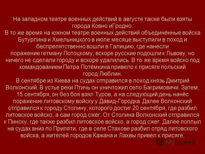 На западном театре военных действий в августе также были взяты города Ковно и Гродно. В то же время на южном театре военных действий объединённые войска Бутурлина и Хмельницкого в июле месяце выступили в поход и беспрепятственно вошли в Галицию, где