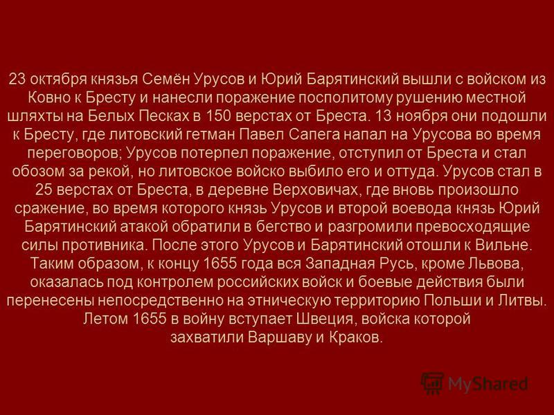 23 октября князья Семён Урусов и Юрий Барятинский вышли с войском из Ковно к Бресту и нанесли поражение посполитому рушению местной шляхты на Белых Песках в 150 верстах от Бреста. 13 ноября они подошли к Бресту, где литовский гетман Павел Сапега напа