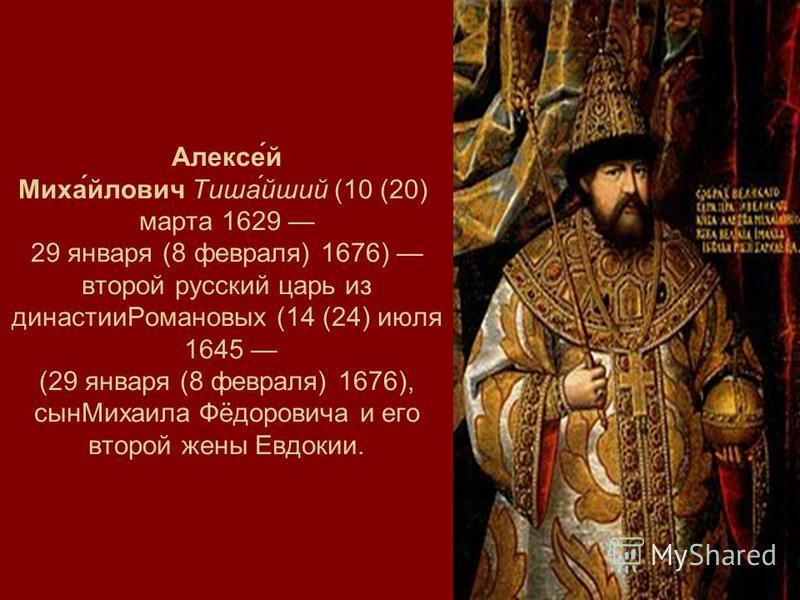 Алексе́й Миха́йлович Тиша́йший (10 (20) марта 1629 29 января (8 февраля) 1676) второй русский царь из династии Романовых (14 (24) июля 1645 (29 января (8 февраля) 1676), сын Михаила Фёдоровича и его второй жены Евдокии.