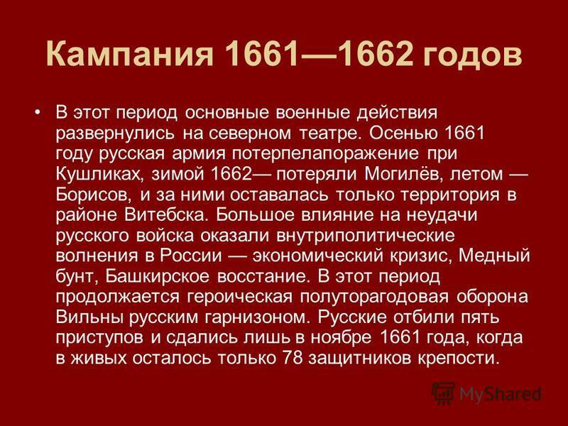 Кампания 16611662 годов В этот период основные военные действия развернулись на северном театре. Осенью 1661 году русская армия потерпелапоражение при Кушликах, зимой 1662 потеряли Могилёв, летом Борисов, и за ними оставалась только территория в райо