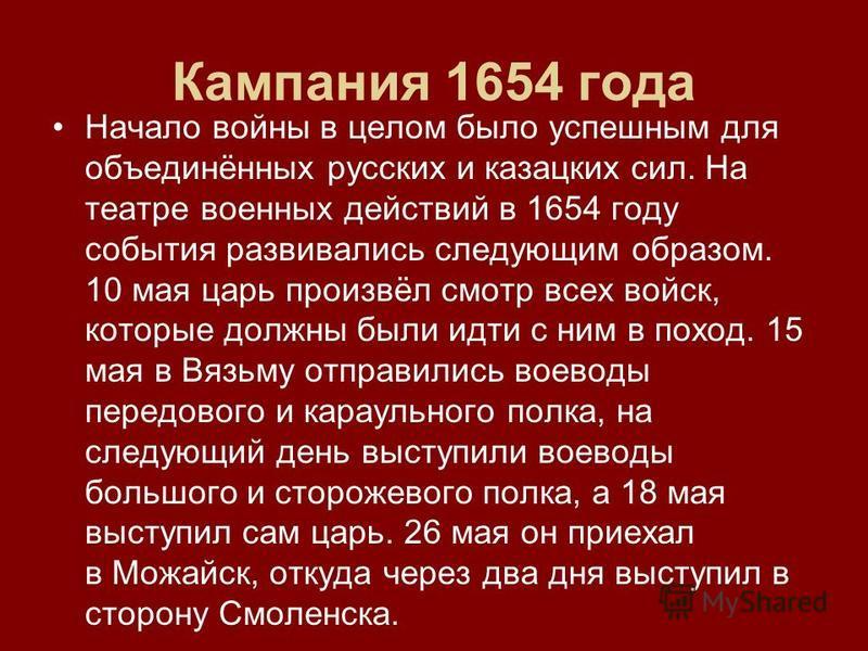 Кампания 1654 года Начало войны в целом было успешным для объединённых русских и казацких сил. На театре военных действий в 1654 году события развивались следующим образом. 10 мая царь произвёл смотр всех войск, которые должны были идти с ним в поход