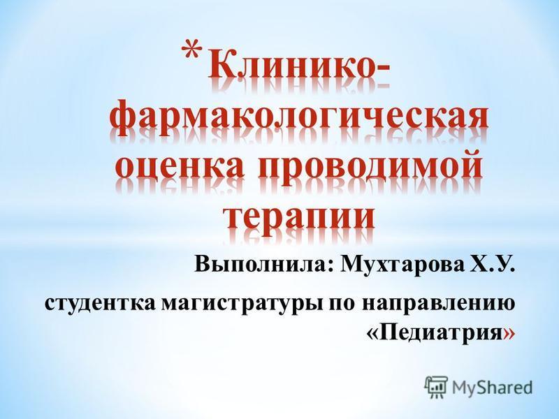 Выполнила: Мухтарова Х.У. студентка магистратуры по направлению «Педиатрия»