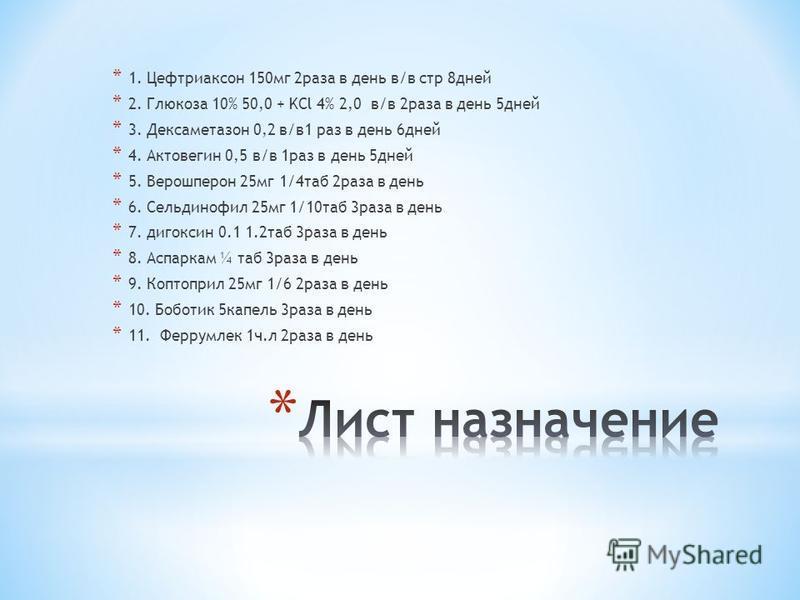 * 1. Цефтриаксон 150 мг 2 раза в день в/в стр 8 дней * 2. Глюкоза 10% 50,0 + KCl 4% 2,0 в/в 2 раза в день 5 дней * 3. Дексаметазон 0,2 в/в 1 раз в день 6 дней * 4. Актовегин 0,5 в/в 1 раз в день 5 дней * 5. Верошперон 25 мг 1/4 таб 2 раза в день * 6.