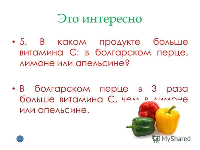 Это интересно 5. В каком продукте больше витамина С: в болгарском перце, лимоне или апельсине? В болгарском перце в 3 раза больше витамина С, чем в лимоне или апельсине.