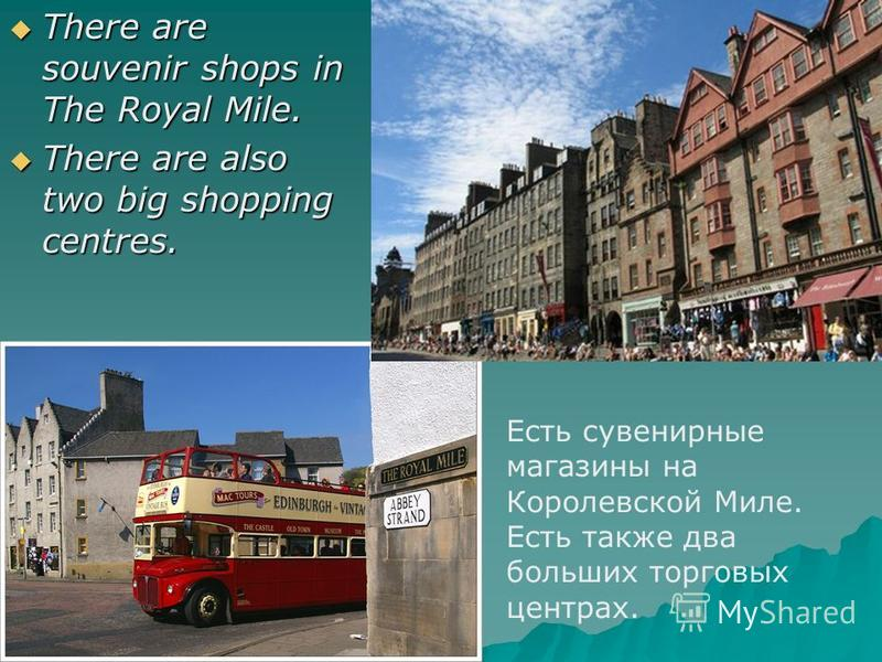 There are souvenir shops in The Royal Mile. There are souvenir shops in The Royal Mile. There are also two big shopping centres. There are also two big shopping centres. Есть сувенирные магазины на Королевской Миле. Есть также два больших торговых це