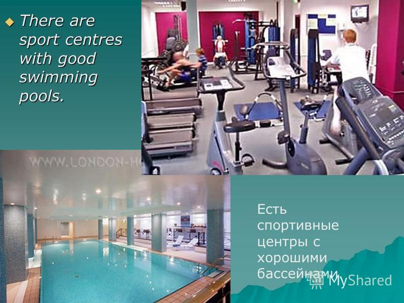 There are sport centres with good swimming pools. There are sport centres with good swimming pools. Есть спортивные центры с хорошими бассейнами.