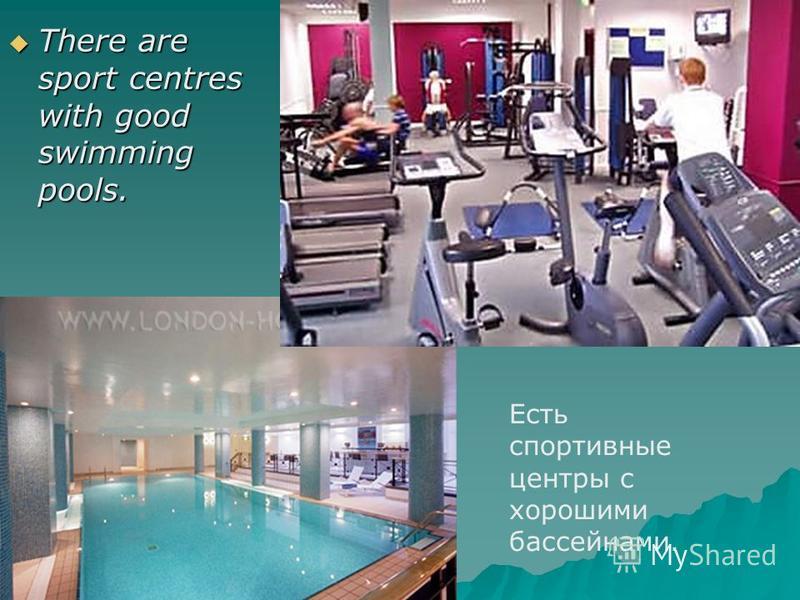 There are sport centres with good swimming pools. There are sport centres with good swimming pools. Есть спортивные центры с хорошими бассейнами.