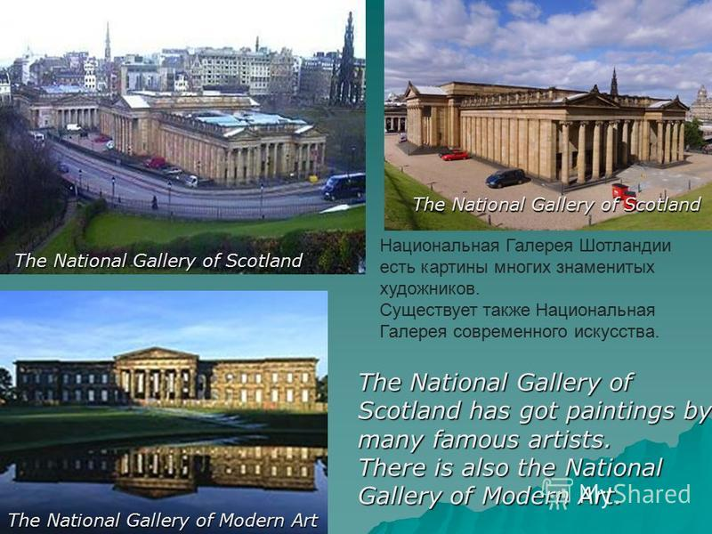 The National Gallery of Scotland has got paintings by many famous artists. There is also the National Gallery of Modern Art. The National Gallery of Scotland The National Gallery of Modern Art Национальная Галерея Шотландии есть картины многих знамен