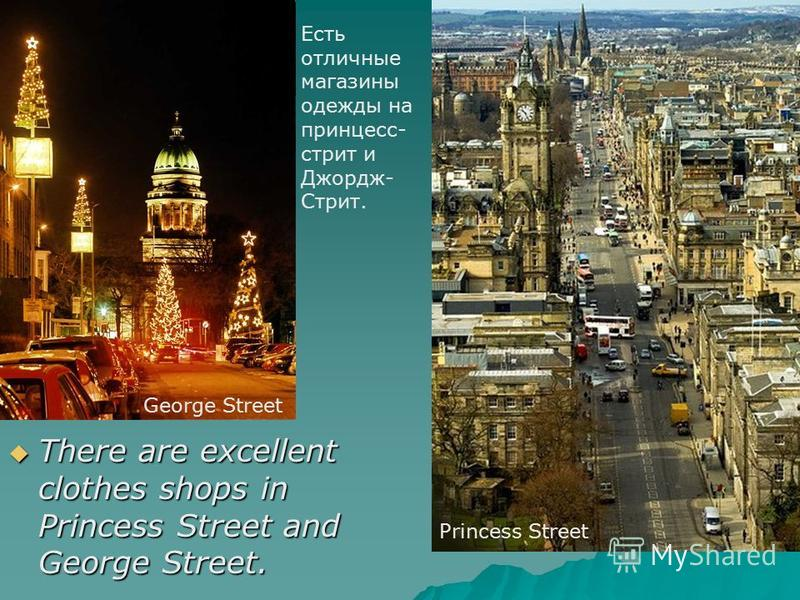There are excellent clothes shops in Princess Street and George Street. There are excellent clothes shops in Princess Street and George Street. Princess Street George Street Есть отличные магазины одежды на принцесс- стрит и Джордж- Стрит.