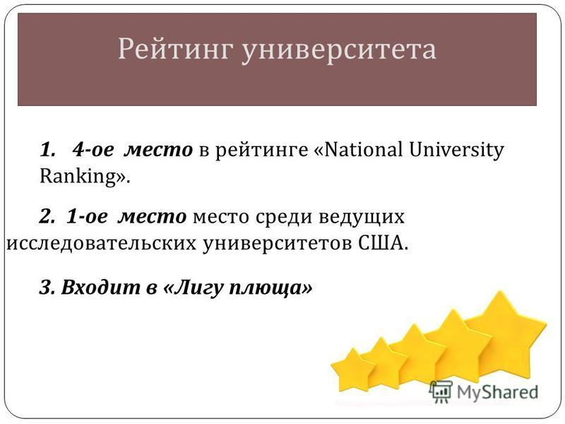 Рейтинг университета 1. 4- ое место в рейтинге «National University Ranking». 2. 1- ое место место среди ведущих исследовательских университетов США. 3. Входит в « Лигу плюща »