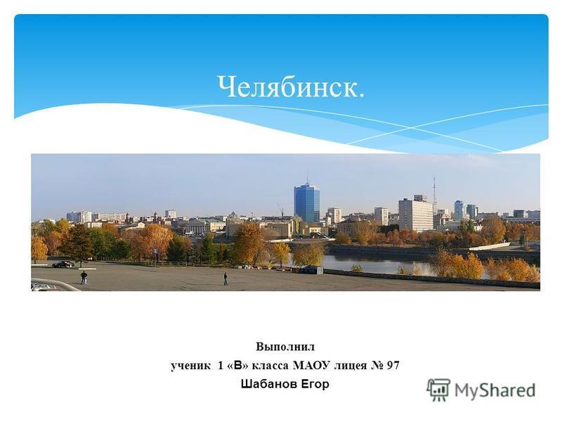 Челябинск. Выполнил ученик 1 « В » класса МАОУ лицея 97 Шабанов Егор