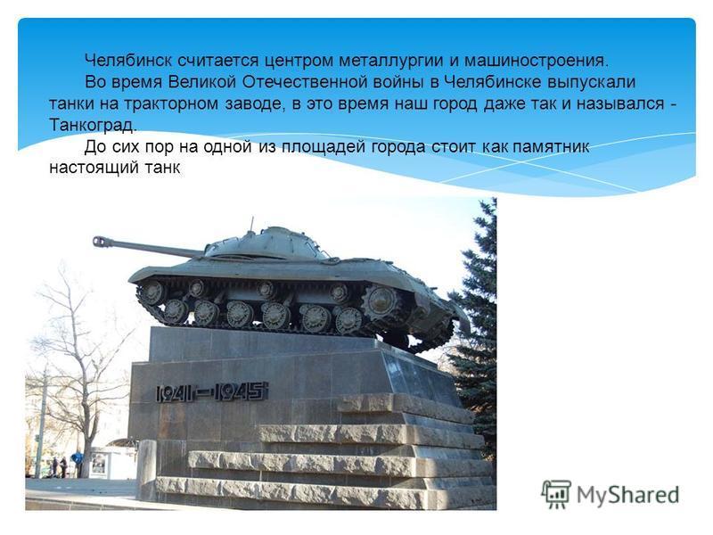 Челябинск считается центром металлургии и машиностроения. Во время Великой Отечественной войны в Челябинске выпускали танки на тракторном заводе, в это время наш город даже так и назывался - Танкоград. До сих пор на одной из площадей города стоит как