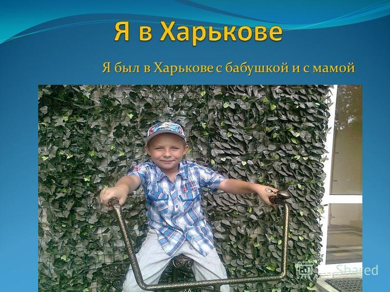 Я был в Харькове с бабушкой и с мамой