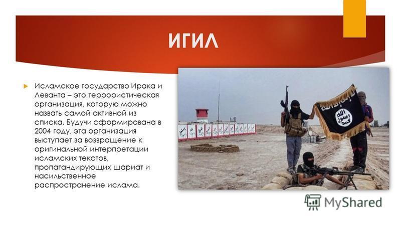 ИГИЛ Исламское государство Ирака и Леванта – это террористическая организация, которую можно назвать самой активной из списка. Будучи сформирована в 2004 году, эта организация выступает за возвращение к оригинальной интерпретации исламских текстов, п