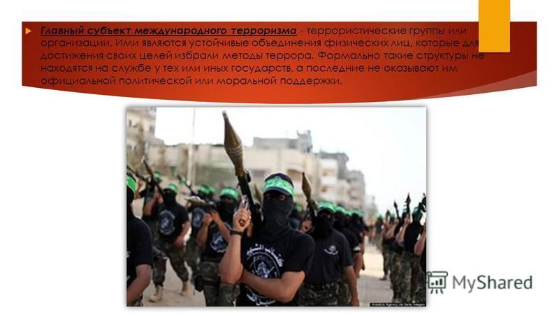 Главный субъект международного терроризма - террористические группы или организации. Ими являются устойчивые объединения физических лиц, которые для достижения своих целей избрали методы террора. Формально такие структуры не находятся на службе у тех