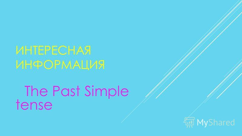 ИНТЕРЕСНАЯ ИНФОРМАЦИЯ The Past Simple tense