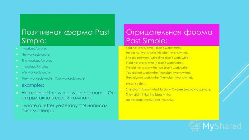 Позитивная форма Past Simple: I worked/wrote; He worked/wrote; She worked/wrote; It worked/wrote; We worked/wrote; They worked/wrote; You worked/wrote; examples: He opened the windows in his room = Он открыл окна в своей комнате. I wrote a letter yes