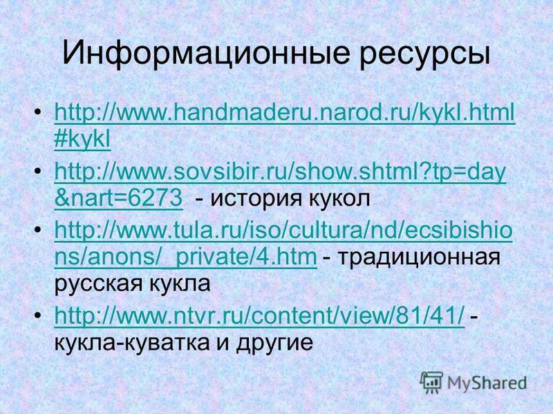 Информационные ресурсы http://www.handmaderu.narod.ru/kykl.html #kyklhttp://www.handmaderu.narod.ru/kykl.html #kykl http://www.sovsibir.ru/show.shtml?tp=day &nart=6273 - история куколhttp://www.sovsibir.ru/show.shtml?tp=day &nart=6273 http://www.tula