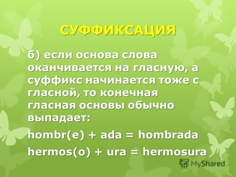 СУФФИКСАЦИЯ б) если основа слова оканчивается на гласную, а суффикс начинается тоже с гласной, то конечная гласная основы обычно выпадает: hombr(e) + ada = hombrada hermos(o) + ura = hermosura
