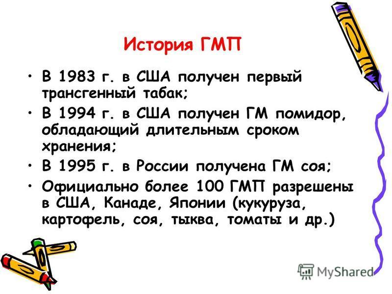История ГМП В 1983 г. в США получен первый трансгенный табак; В 1994 г. в США получен ГМ помидор, обладающий длительным сроком хранения; В 1995 г. в России получена ГМ соя; Официально более 100 ГМП разрешены в США, Канаде, Японии (кукуруза, картофель