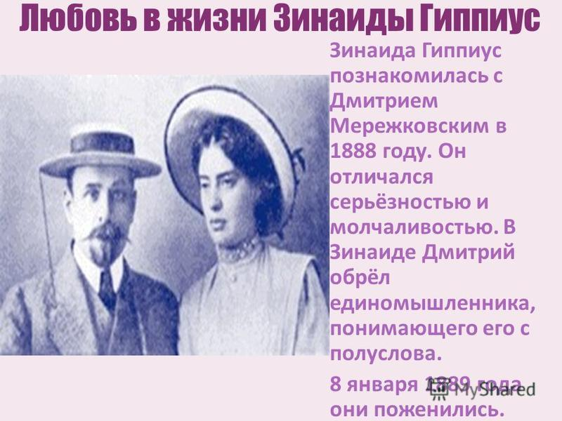 Любовь в жизни Зинаиды Гиппиус Зинаида Гиппиус познакомилась с Дмитрием Мережковским в 1888 году. Он отличался серьёзностью и молчаливостью. В Зинаиде Дмитрий обрёл единомышленника, понимающего его с полуслова. 8 января 1889 года они поженились.