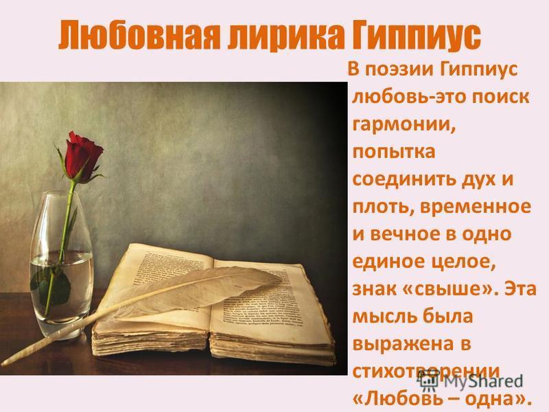 Любовная лирика Гиппиус В поэзии Гиппиус любовь-это поиск гармонии, попытка соединить дух и плоть, временное и вечное в одно единое целое, знак «свыше». Эта мысль была выражена в стихотворении «Любовь – одна».