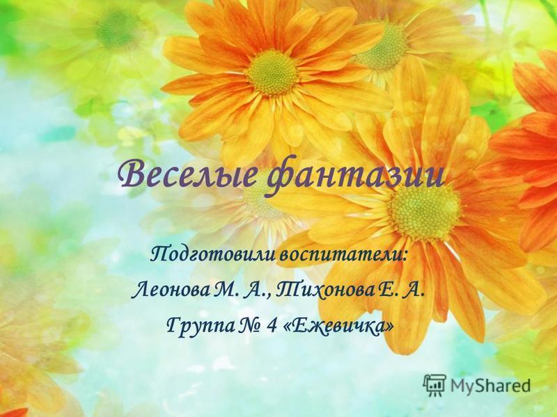 Веселые фантазии Подготовили воспитатели: Леонова М. А., Тихонова Е. А. Группа 4 «Ежевичка»