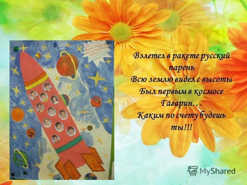 Взлетел в ракете русский парень Всю землю видел с высоты Был первым в космосе Гагарин… Каким по счету будешь ты!!!