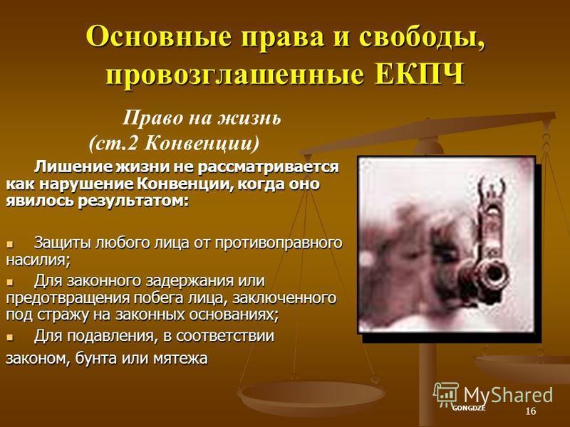 16 Основные права и свободы, провозглашенные ЕКПЧ Право на жизнь (ст.2 Конвенции) Лишение жизни не рассматривается как нарушение Конвенции, когда оно явилось результатом: Защиты любого лица от противоправного насилия; Защиты любого лица от противопра