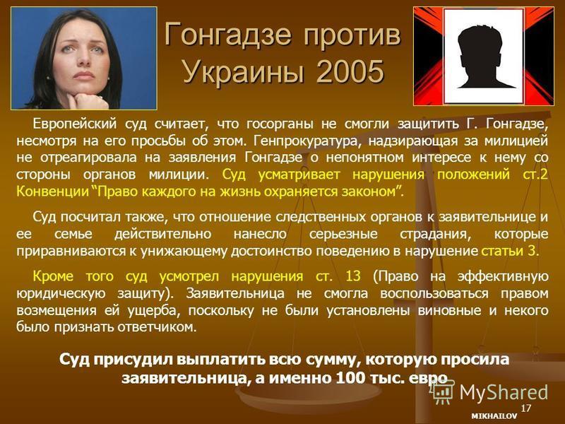 17 Гонгадзе против Украины 2005 Европейский суд считает, что госорганы не смогли защитить Г. Гонгадзе, несмотря на его просьбы об этом. Генпрокуратура, надзирающая за милицией не отреагировала на заявления Гонгадзе о непонятном интересе к нему со сто