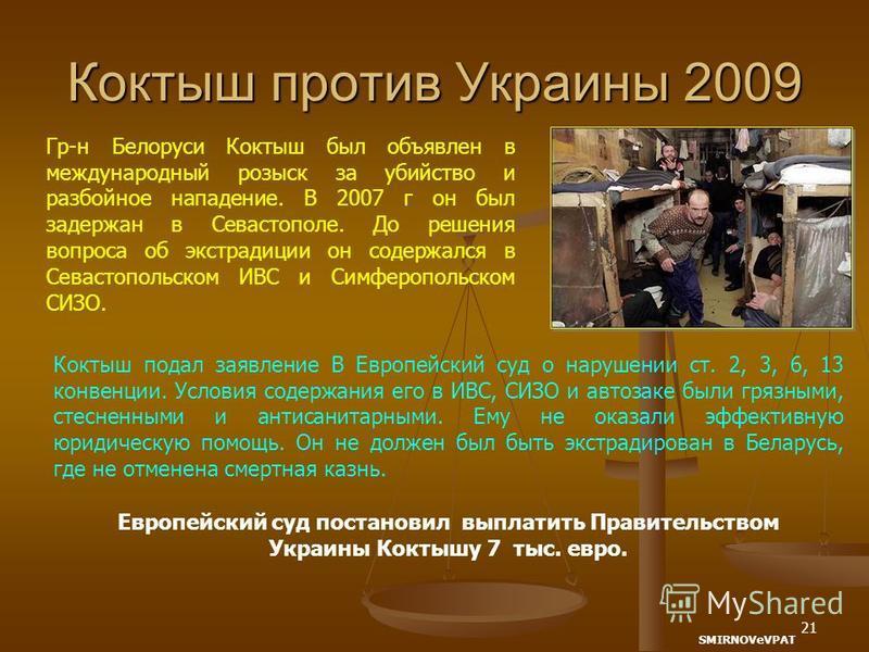 21 Коктыш против Украины 2009 Гр-н Белоруси Коктыш был объявлен в международный розыск за убийство и разбойное нападение. В 2007 г он был задержан в Севастополе. До решения вопроса об экстрадиции он содержался в Севастопольском ИВС и Симферопольском