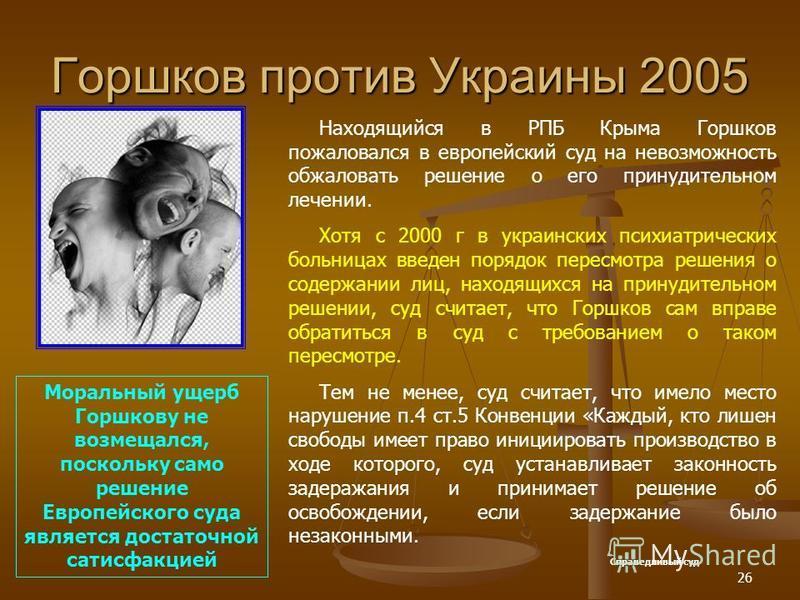 26 Горшков против Украины 2005 Находящийся в РПБ Крыма Горшков пожаловался в европейский суд на невозможность обжаловать решение о его принудительном лечении. Хотя с 2000 г в украинских психиатрических больницах введен порядок пересмотра решения о со