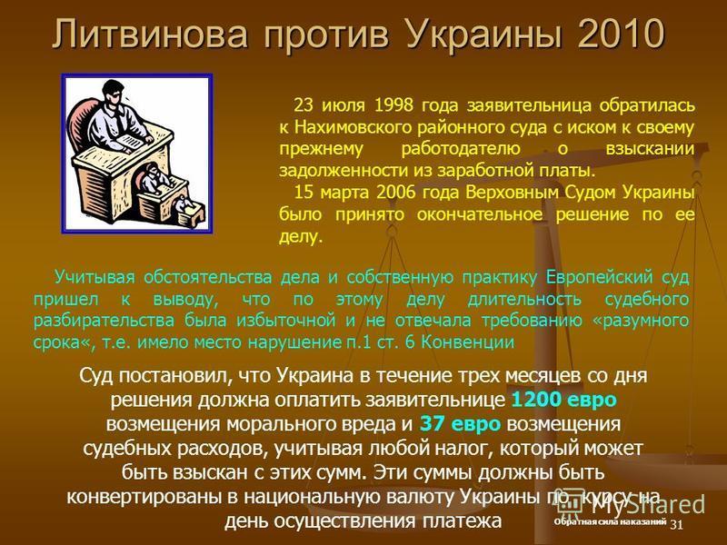 31 Литвинова против Украины 2010 23 июля 1998 года заявительница обратилась к Нахимовского районного суда с иском к своему прежнему работодателю о взыскании задолженности из заработной платы. 15 марта 2006 года Верховным Судом Украины было принято ок