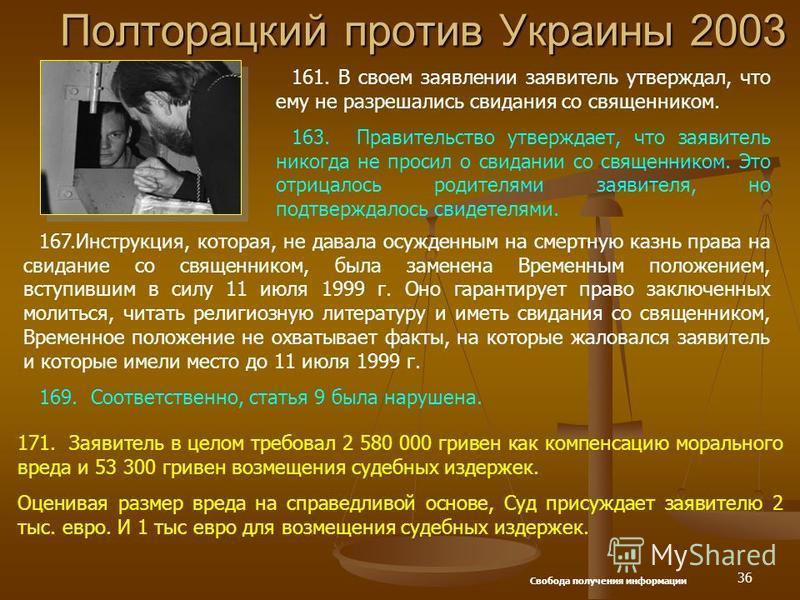 36 Полторацкий против Украины 2003 161. В своем заявлении заявитель утверждал, что ему не разрешались свидания со священником. 163. Правительство утверждает, что заявитель никогда не просил о свидании со священником. Это отрицалось родителями заявите