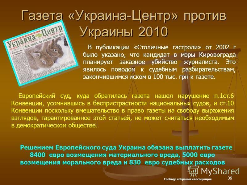 39 Газета «Украина-Центр» против Украины 2010 В публикации «Столичные гастроли» от 2002 г было указано, что кандидат в мэры Кировограда планирует заказное убийство журналиста. Это явилось поводом к судебным разбирательствам, закончившимся иском в 100