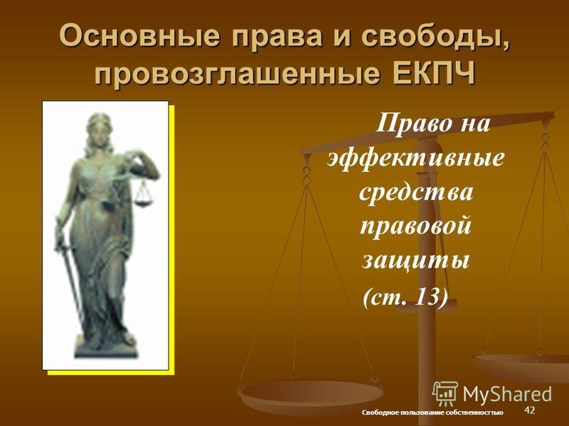 42 Основные права и свободы, провозглашенные ЕКПЧ Право на эффективные средства правовой защиты (ст. 13) Свободное пользование собственносттью