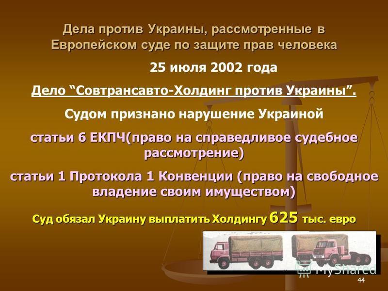 44 Дела против Украины, рассмотренные в Европейском суде по защите прав человека 25 июля 2002 года Дело Совтрансавто-Холдинг против Украины. Судом признано нарушение Украиной статьи 6 ЕКПЧ(право на справедливое судебное рассмотрение) статьи 1 Протоко