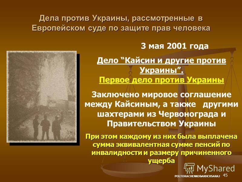 45 Дела против Украины, рассмотренные в Европейском суде по защите прав человека 3 мая 2001 года Дело Кайсин и другие против Украины. Первое дело против Украины Заключено мировое соглашение между Кайсиным, а также другими шахтерами из Червонограда и
