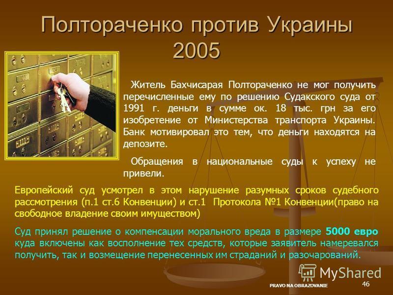 46 Полтораченко против Украины 2005 Житель Бахчисарая Полтораченко не мог получить перечисленные ему по решению Судакского суда от 1991 г. деньги в сумме ок. 18 тыс. грн за его изобретение от Министерства транспорта Украины. Банк мотивировал это тем,