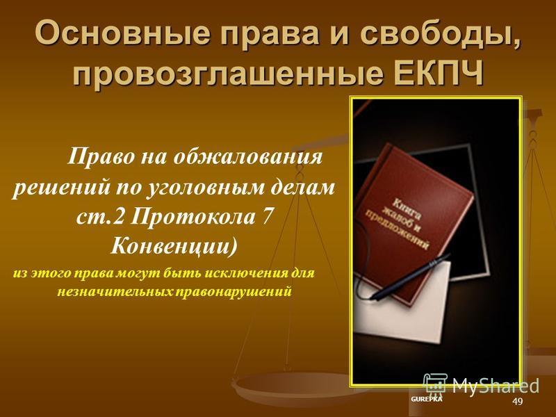 49 Основные права и свободы, провозглашенные ЕКПЧ Право на обжалования решений по уголовным делам ст.2 Протокола 7 Конвенции) из этого права могут быть исключения для незначительных правонарушений GUREPKA