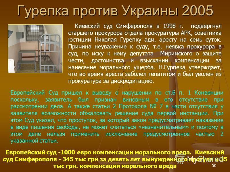 50 Гурепка против Украины 2005 Европейский Суд пришел к выводу о нарушении по ст.6 п. 1 Конвенции поскольку, заявитель был признан виновным в его отсутствие при рассмотрении дела. А также статьи 2 Протокола 7 в части отсутствия у заявителя возможност
